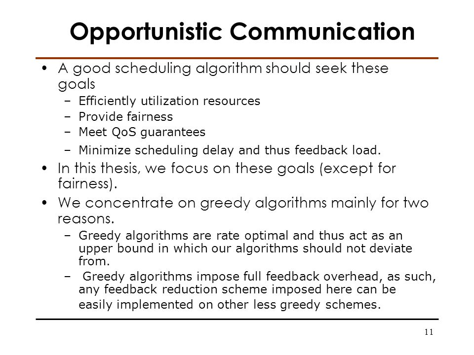 11 Opportunistic Communication A good scheduling algorithm should seek these goals –Efficiently utilization resources –Provide fairness –Meet QoS guarantees –Minimize scheduling delay and thus feedback load.