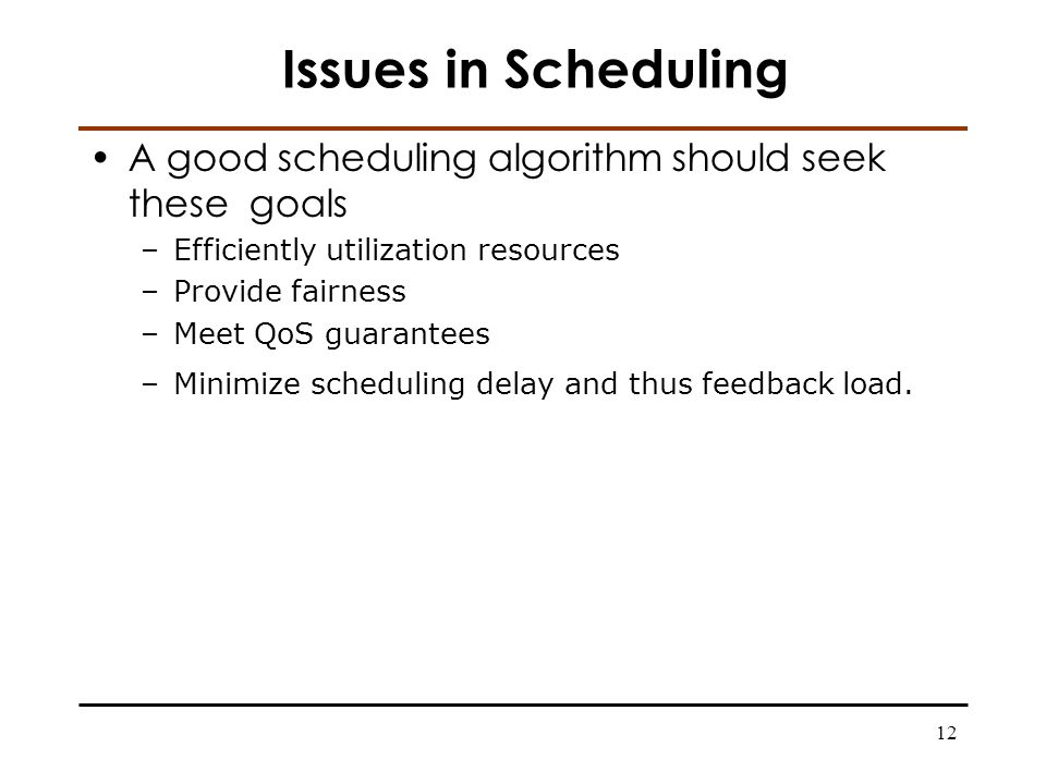 12 Issues in Scheduling A good scheduling algorithm should seek these goals –Efficiently utilization resources –Provide fairness –Meet QoS guarantees –Minimize scheduling delay and thus feedback load.