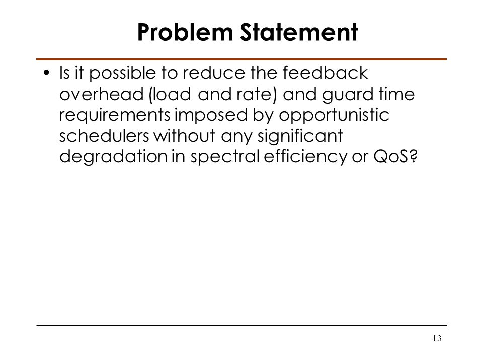 13 Problem Statement Is it possible to reduce the feedback overhead (load and rate) and guard time requirements imposed by opportunistic schedulers without any significant degradation in spectral efficiency or QoS