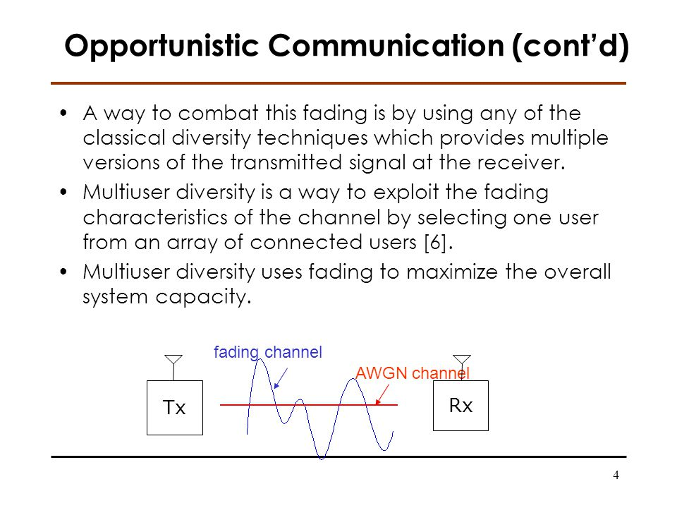 4 Opportunistic Communication (contd) A way to combat this fading is by using any of the classical diversity techniques which provides multiple versions of the transmitted signal at the receiver.
