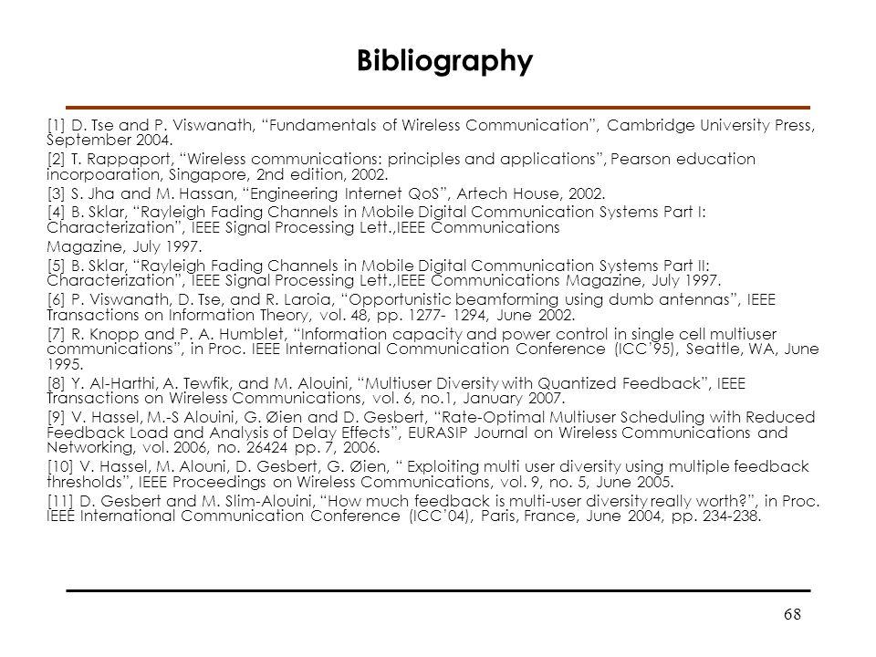 68 [1] D. Tse and P. Viswanath, Fundamentals of Wireless Communication, Cambridge University Press, September 2004. [2] T. Rappaport, Wireless communi