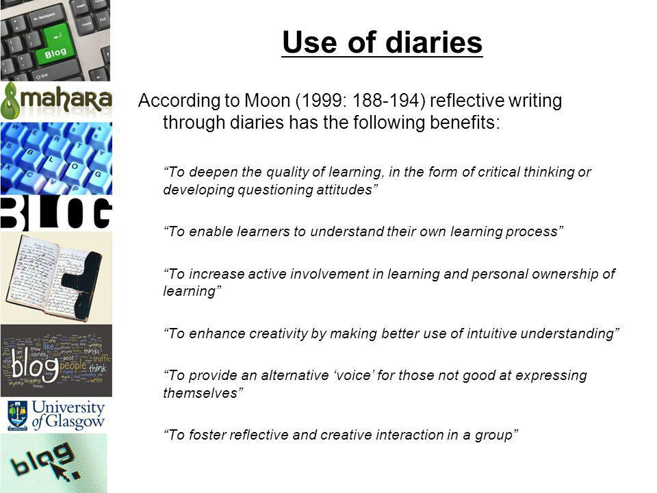 Use of diaries According to Moon (1999: 188-194) reflective writing through diaries has the following benefits: To deepen the quality of learning, in