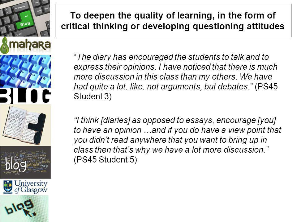 To deepen the quality of learning, in the form of critical thinking or developing questioning attitudes The diary has encouraged the students to talk