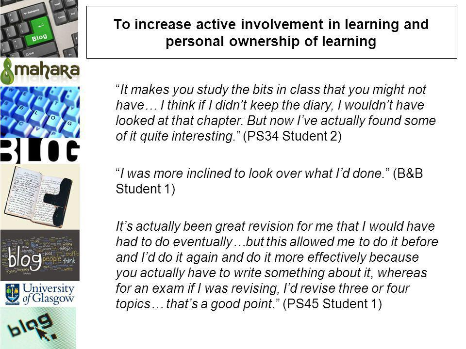 To increase active involvement in learning and personal ownership of learning It makes you study the bits in class that you might not have… I think if