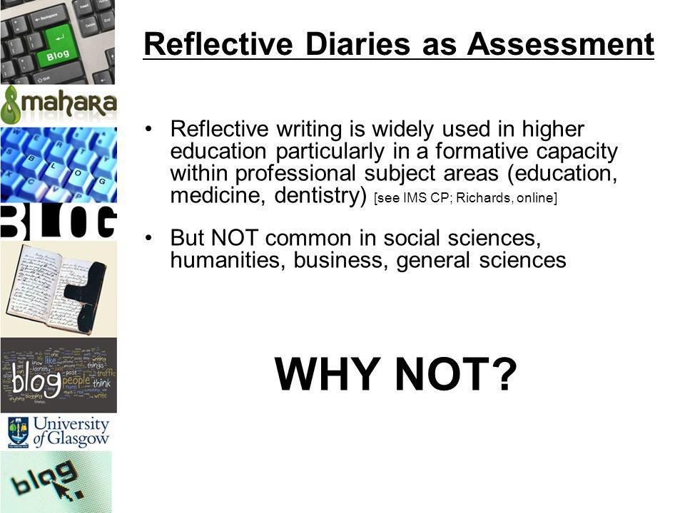 Reflective Diaries as Assessment Reflective writing is widely used in higher education particularly in a formative capacity within professional subjec