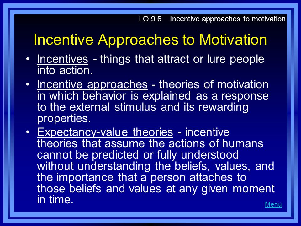 Incentive Approaches to Motivation Incentives - things that attract or lure people into action. Incentive approaches - theories of motivation in which