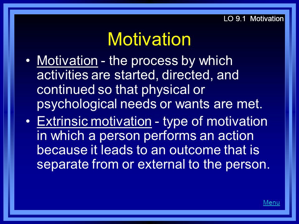 Motivation Motivation - the process by which activities are started, directed, and continued so that physical or psychological needs or wants are met.