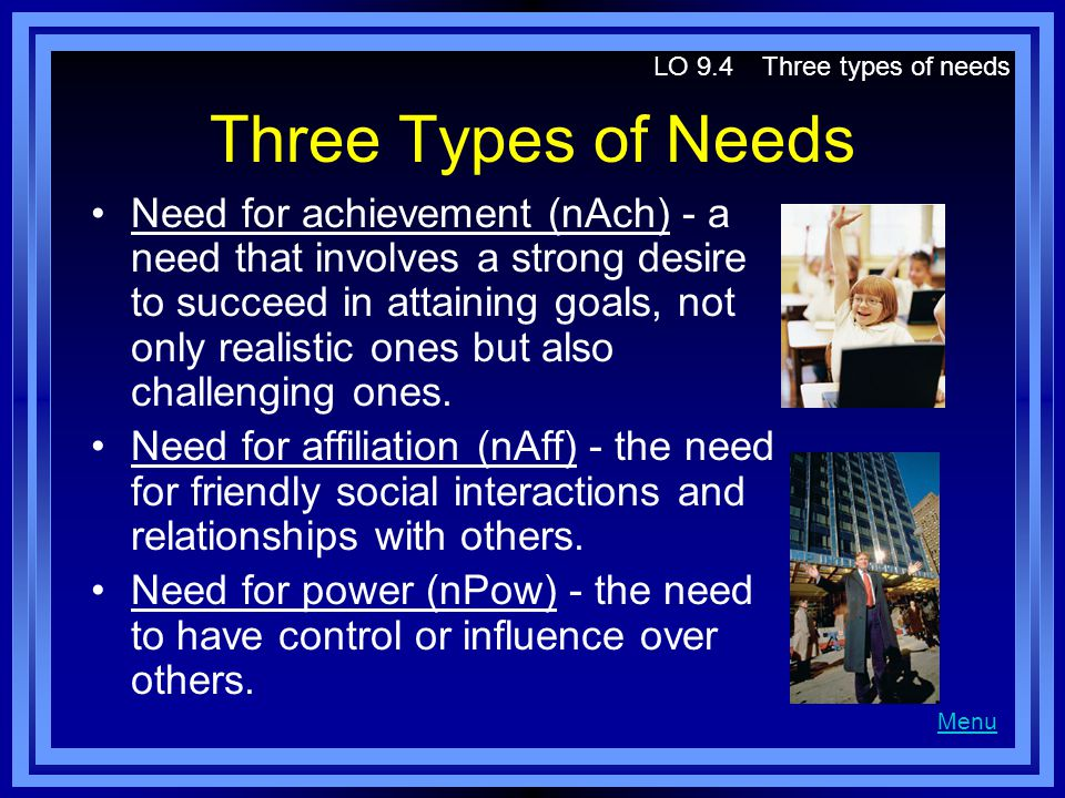 Three Types of Needs Need for achievement (nAch) - a need that involves a strong desire to succeed in attaining goals, not only realistic ones but als