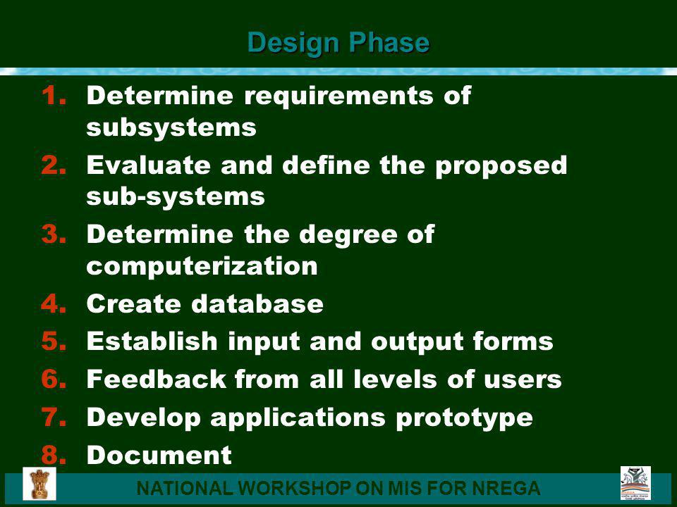 NATIONAL WORKSHOP ON MIS FOR NREGA Design Phase 1.Determine requirements of subsystems 2.Evaluate and define the proposed sub-systems 3.Determine the degree of computerization 4.Create database 5.Establish input and output forms 6.Feedback from all levels of users 7.Develop applications prototype 8.Document