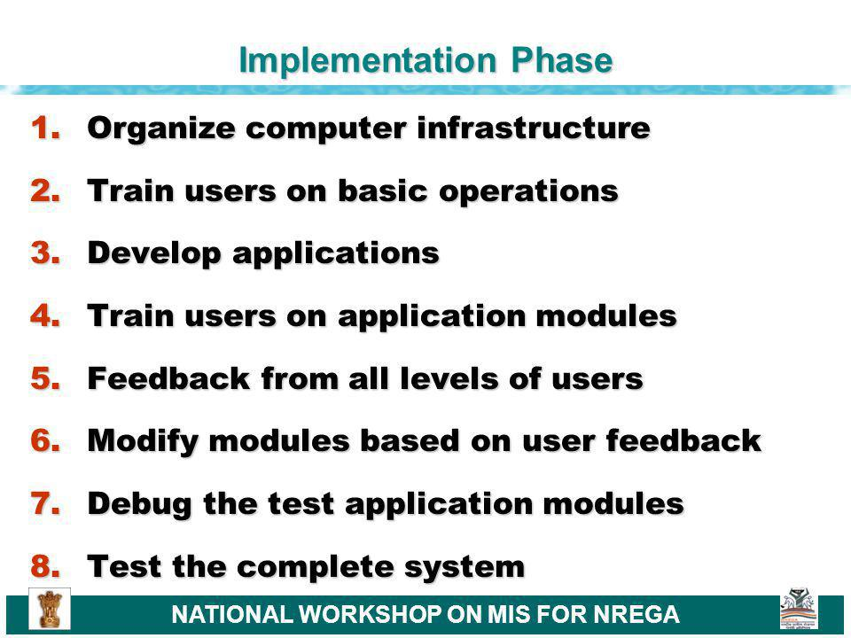 NATIONAL WORKSHOP ON MIS FOR NREGA Implementation Phase 1.Organize computer infrastructure 2.Train users on basic operations 3.Develop applications 4.Train users on application modules 5.Feedback from all levels of users 6.Modify modules based on user feedback 7.Debug the test application modules 8.Test the complete system