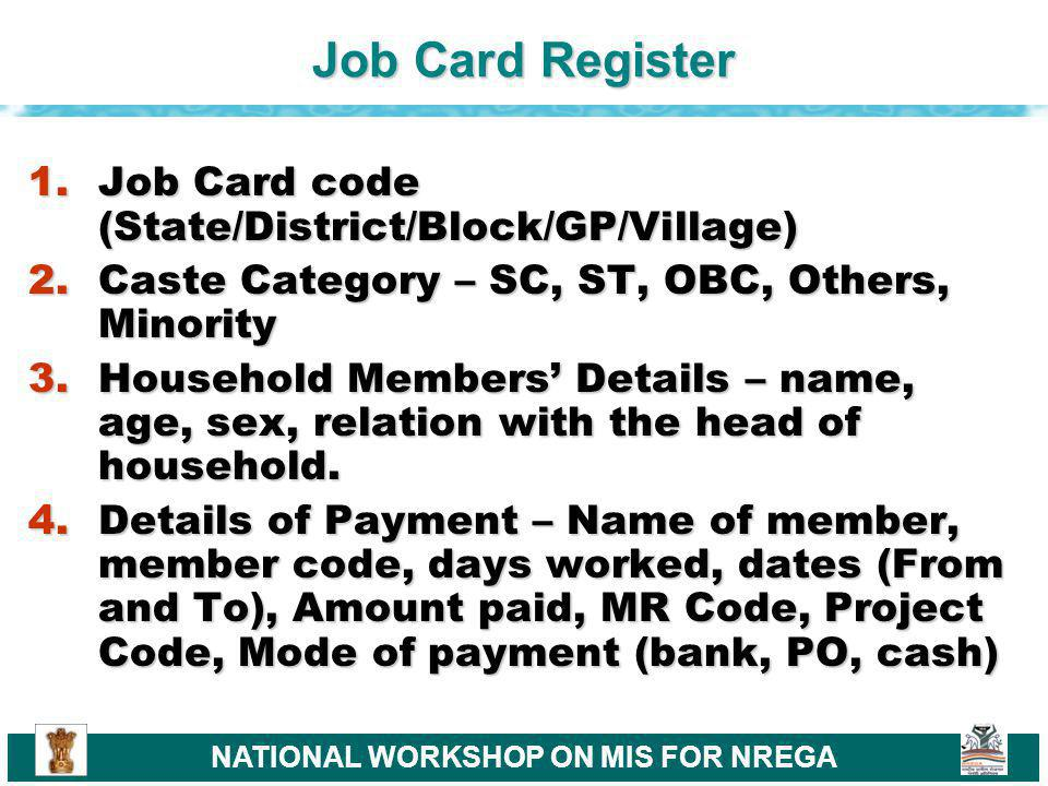 NATIONAL WORKSHOP ON MIS FOR NREGA Job Card Register 1.Job Card code (State/District/Block/GP/Village) 2.Caste Category – SC, ST, OBC, Others, Minority 3.Household Members Details – name, age, sex, relation with the head of household.