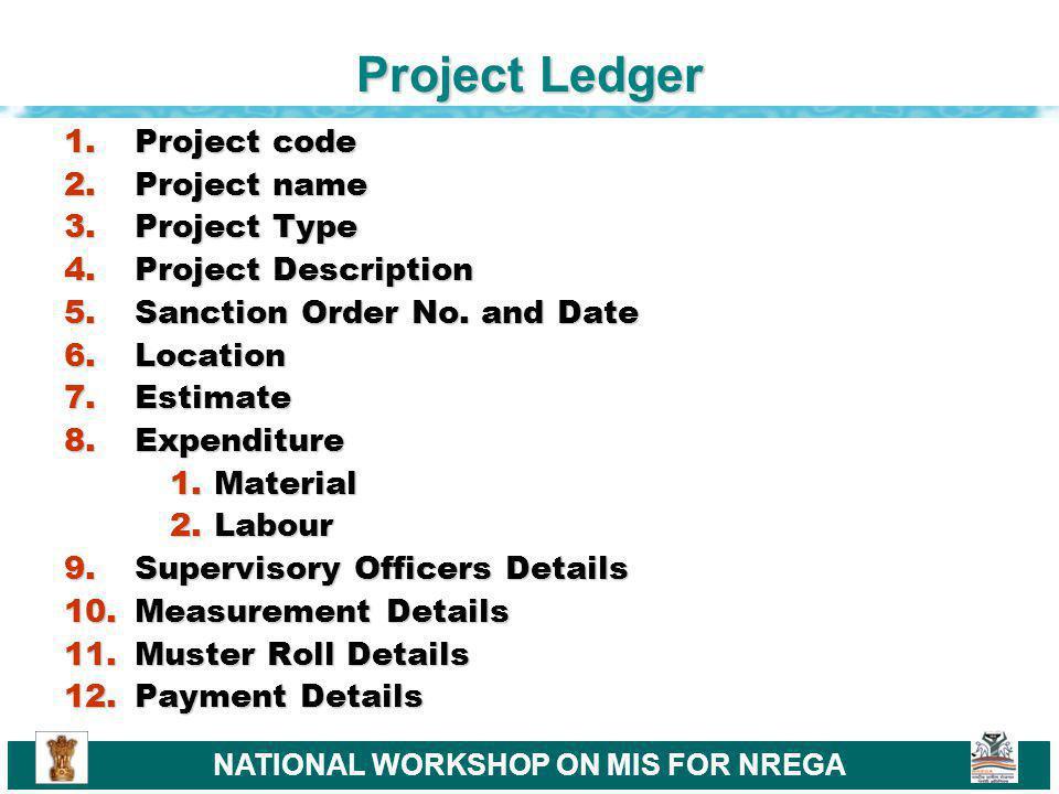 NATIONAL WORKSHOP ON MIS FOR NREGA Project Ledger 1.Project code 2.Project name 3.Project Type 4.Project Description 5.Sanction Order No.