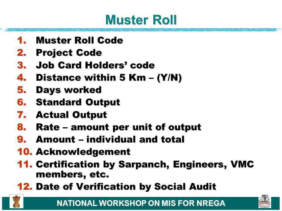 NATIONAL WORKSHOP ON MIS FOR NREGA Muster Roll 1.Muster Roll Code 2.Project Code 3.Job Card Holders code 4.Distance within 5 Km – (Y/N) 5.Days worked 6.Standard Output 7.Actual Output 8.Rate – amount per unit of output 9.Amount – individual and total 10.Acknowledgement 11.Certification by Sarpanch, Engineers, VMC members, etc.