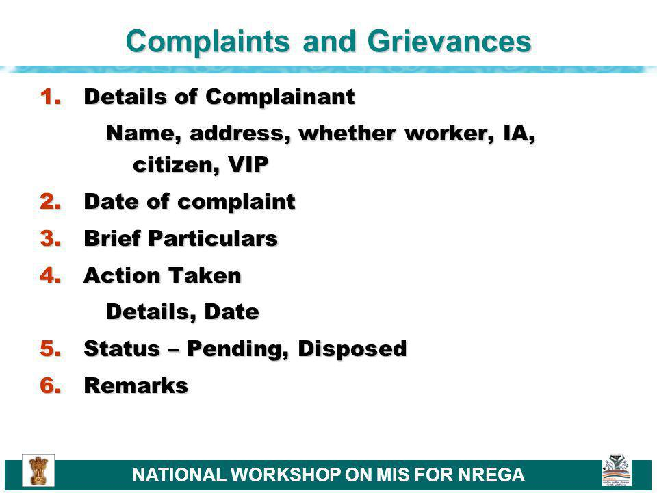 NATIONAL WORKSHOP ON MIS FOR NREGA Complaints and Grievances 1.Details of Complainant Name, address, whether worker, IA, citizen, VIP 2.Date of complaint 3.Brief Particulars 4.Action Taken Details, Date 5.Status – Pending, Disposed 6.Remarks