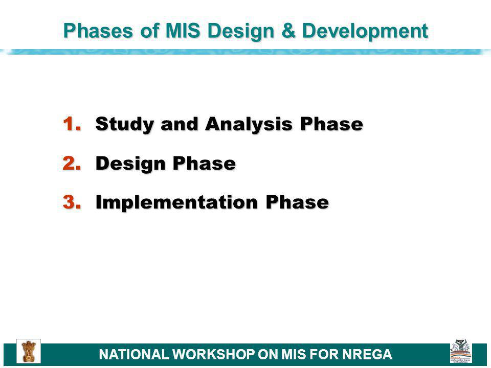 NATIONAL WORKSHOP ON MIS FOR NREGA Study and Analysis Phase 1.Study organizational goals and problems 2.Analyze available resources and opportunities 3.Analyze technological and human resources capabilities 4.Evaluate the MIS design project using cost benefit analysis