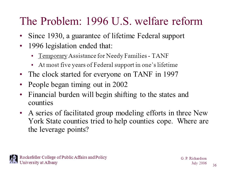 G. P. Richardson July 2006 36 Rockefeller College of Public Affairs and Policy University at Albany The Problem: 1996 U.S. welfare reform Since 1930,