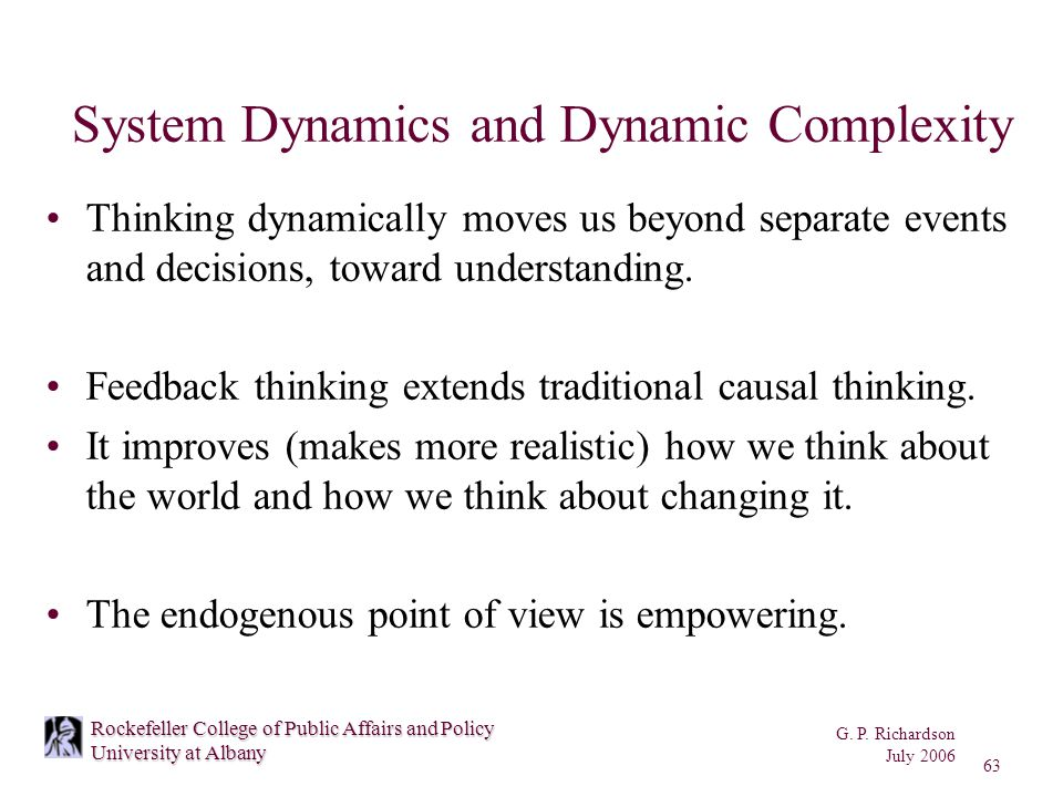G. P. Richardson July 2006 63 Rockefeller College of Public Affairs and Policy University at Albany System Dynamics and Dynamic Complexity Thinking dy