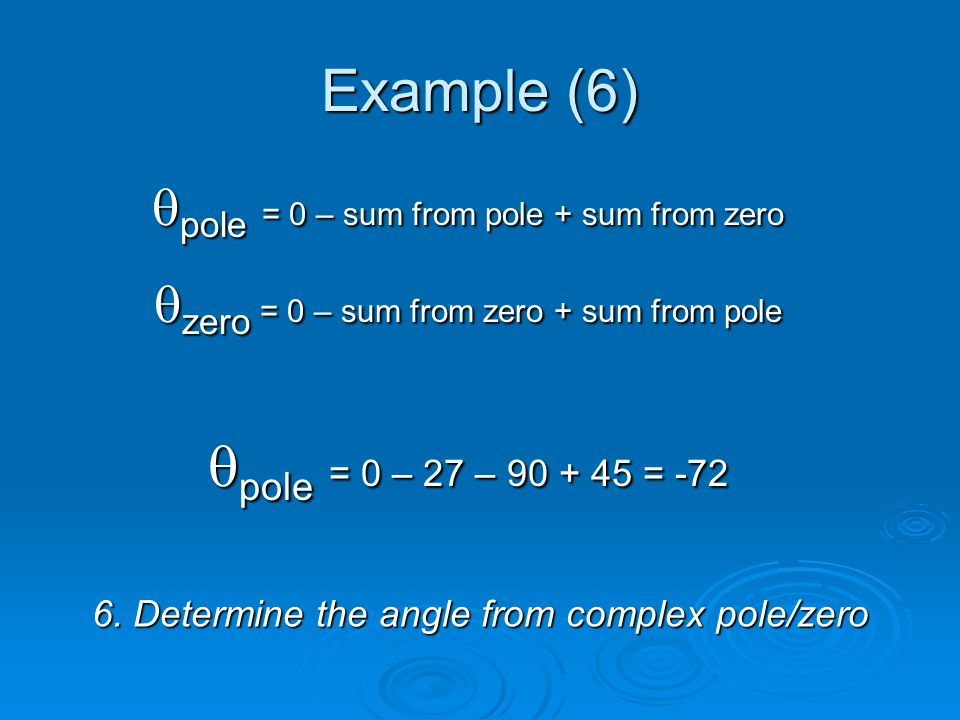 Example (6) 6. Determine the angle from complex pole/zero pole = 0 – sum from pole + sum from zero pole = 0 – sum from pole + sum from zero zero = 0 –