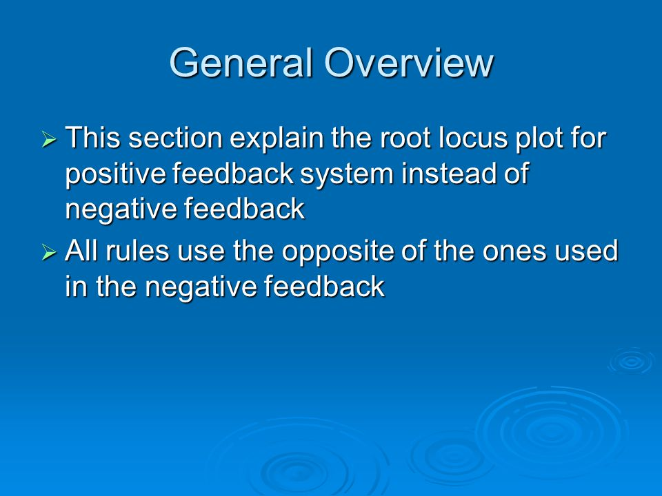 General Overview This section explain the root locus plot for positive feedback system instead of negative feedback This section explain the root locus plot for positive feedback system instead of negative feedback All rules use the opposite of the ones used in the negative feedback All rules use the opposite of the ones used in the negative feedback