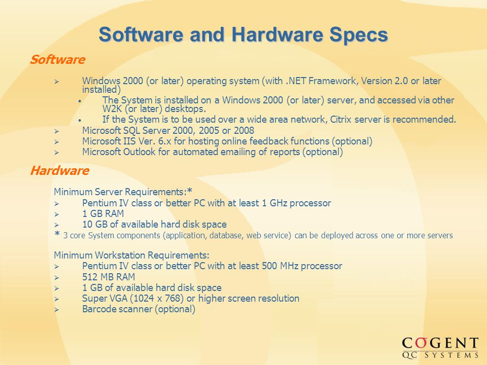 Software and Hardware Specs Software Windows 2000 (or later) operating system (with.NET Framework, Version 2.0 or later installed) The System is installed on a Windows 2000 (or later) server, and accessed via other W2K (or later) desktops.