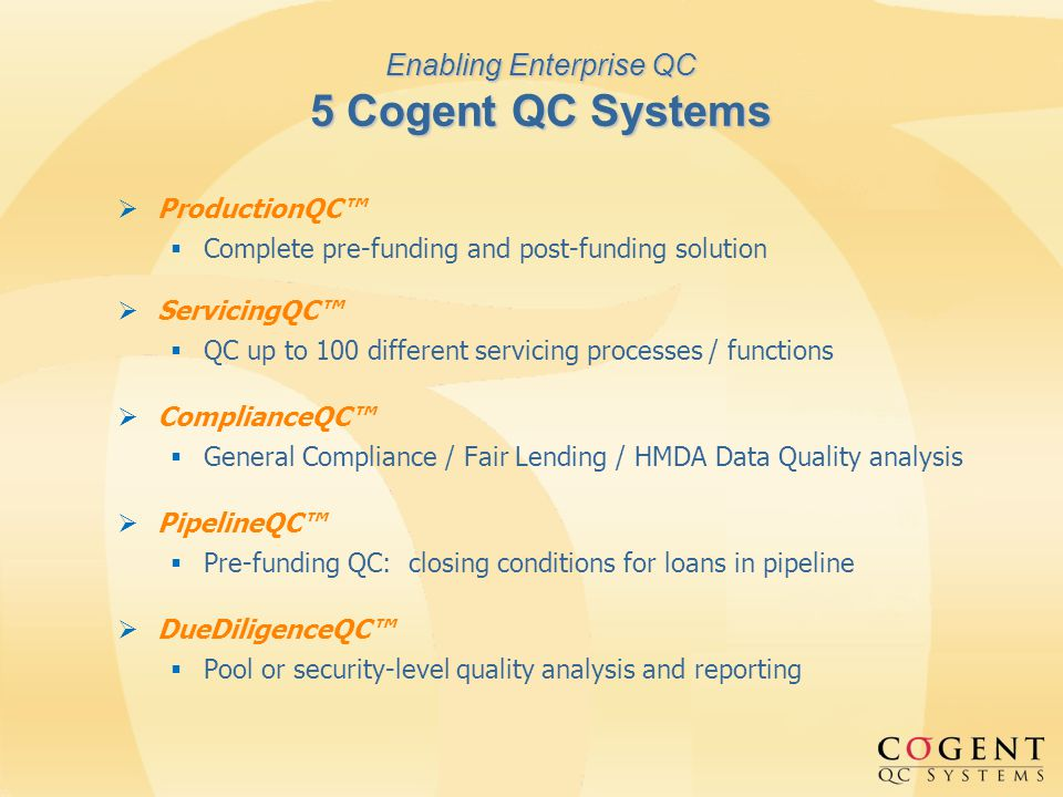 Enabling Enterprise QC 5 Cogent QC Systems ProductionQC Complete pre-funding and post-funding solution ServicingQC QC up to 100 different servicing processes / functions ComplianceQC General Compliance / Fair Lending / HMDA Data Quality analysis PipelineQC Pre-funding QC: closing conditions for loans in pipeline DueDiligenceQC Pool or security-level quality analysis and reporting