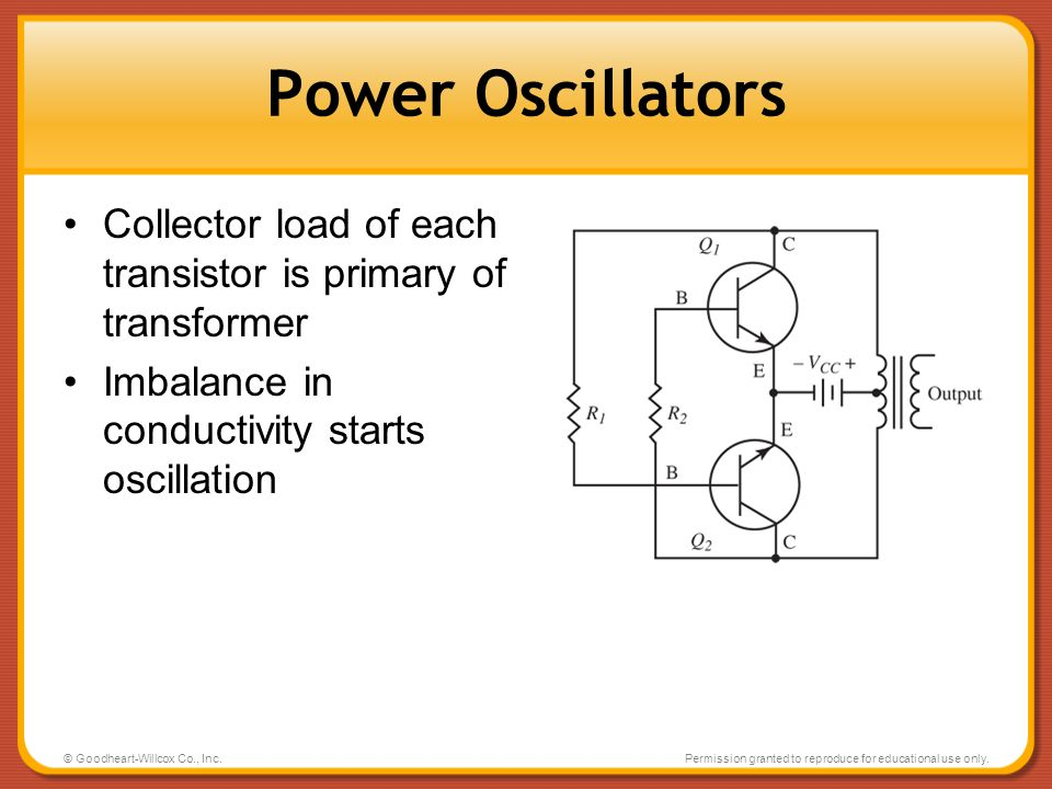 © Goodheart-Willcox Co., Inc.Permission granted to reproduce for educational use only. Power Oscillators Collector load of each transistor is primary