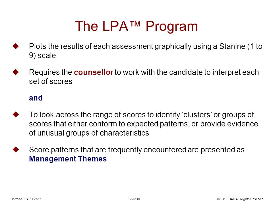 Intro to LPA Feb 11©2011 EDAC All Rights ReservedSlide 10 The LPA Program Plots the results of each assessment graphically using a Stanine (1 to 9) scale Requires the counsellor to work with the candidate to interpret each set of scores and To look across the range of scores to identify clusters or groups of scores that either conform to expected patterns, or provide evidence of unusual groups of characteristics Score patterns that are frequently encountered are presented as Management Themes