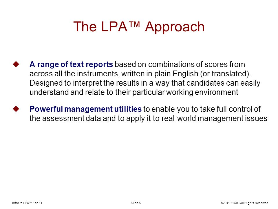 Intro to LPA Feb 11©2011 EDAC All Rights ReservedSlide 5 The LPA Approach A range of text reports based on combinations of scores from across all the instruments, written in plain English (or translated).