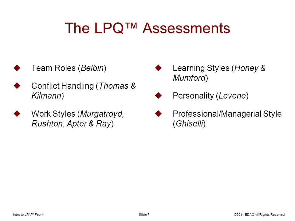 Intro to LPA Feb 11©2011 EDAC All Rights ReservedSlide 7 The LPQ Assessments Team Roles (Belbin) Conflict Handling (Thomas & Kilmann) Work Styles (Murgatroyd, Rushton, Apter & Ray) Learning Styles (Honey & Mumford) Personality (Levene) Professional/Managerial Style (Ghiselli)