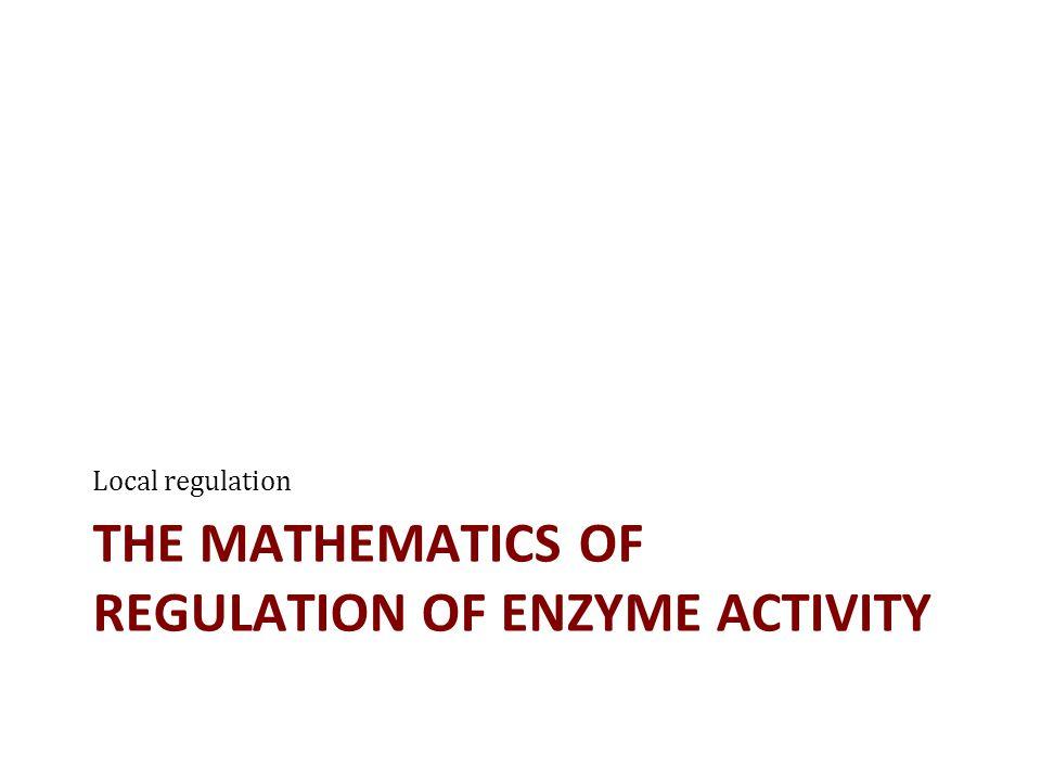 THE MATHEMATICS OF REGULATION OF ENZYME ACTIVITY Local regulation