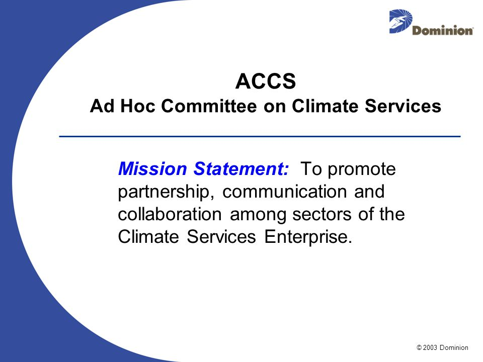 © 2003 Dominion ACCS Ad Hoc Committee on Climate Services Mission Statement: To promote partnership, communication and collaboration among sectors of the Climate Services Enterprise.