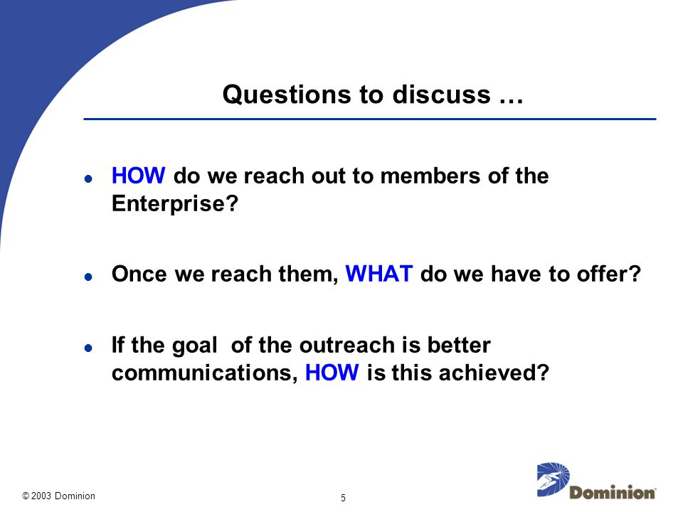 © 2003 Dominion 5 Questions to discuss … HOW do we reach out to members of the Enterprise.