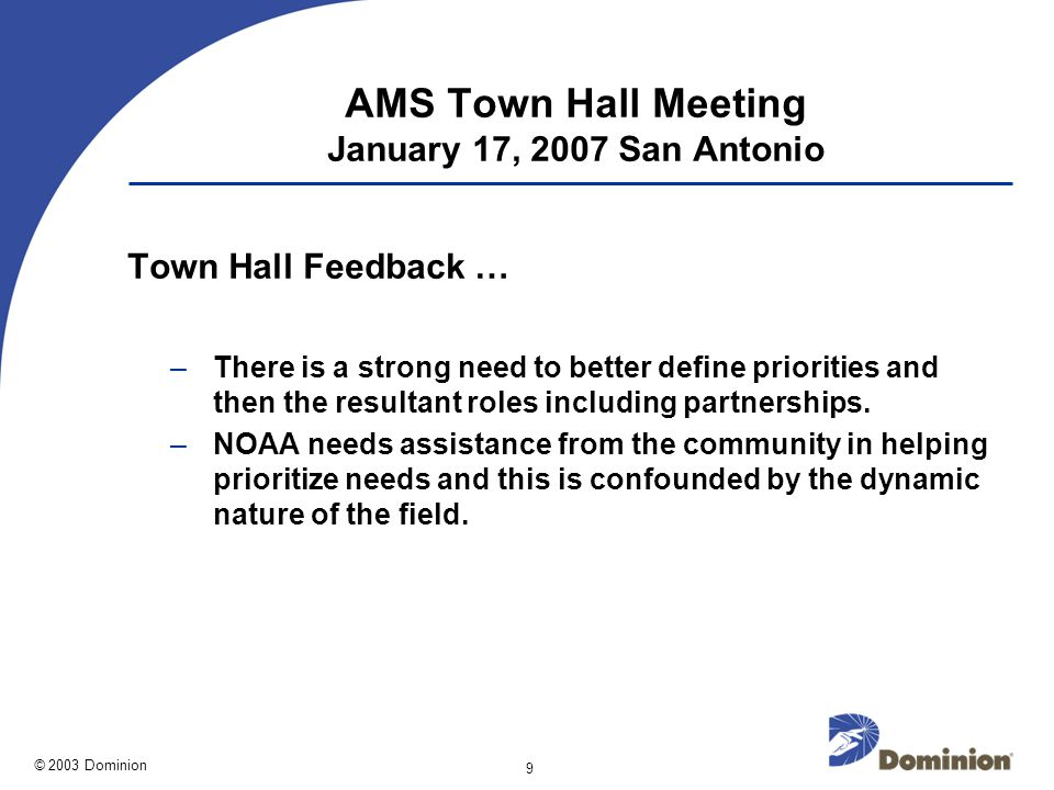 © 2003 Dominion 9 AMS Town Hall Meeting January 17, 2007 San Antonio Town Hall Feedback … –There is a strong need to better define priorities and then the resultant roles including partnerships.