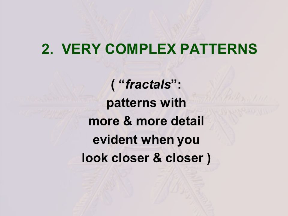 2. VERY COMPLEX PATTERNS ( fractals: patterns with more & more detail evident when you look closer & closer )