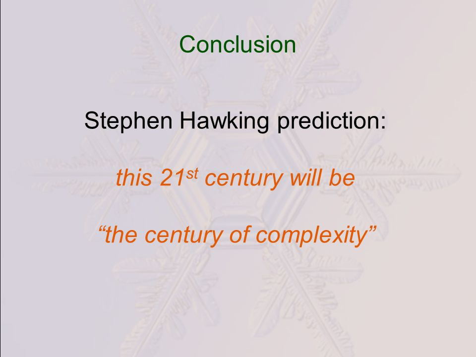 Conclusion Stephen Hawking prediction: this 21 st century will be the century of complexity