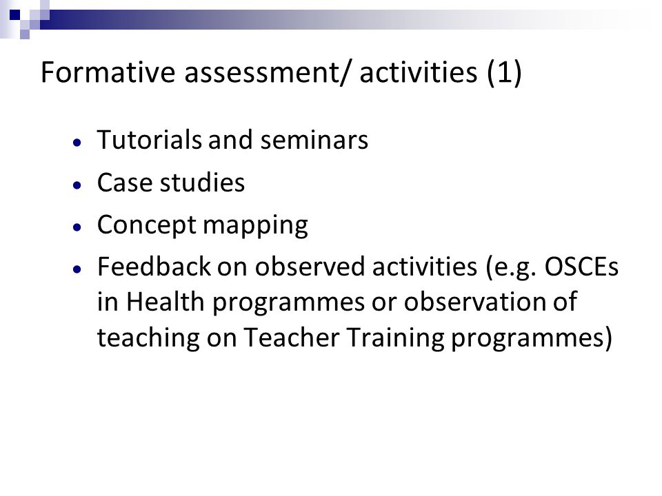 Formative assessment/ activities (1) Tutorials and seminars Case studies Concept mapping Feedback on observed activities (e.g. OSCEs in Health program
