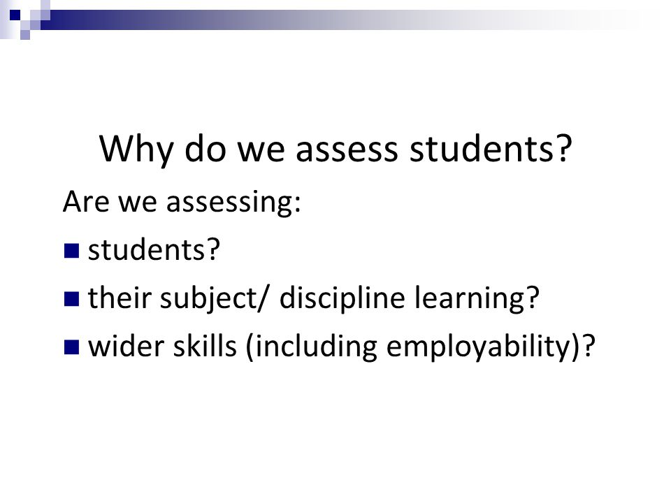 Why do we assess students? Are we assessing: students? their subject/ discipline learning? wider skills (including employability)?