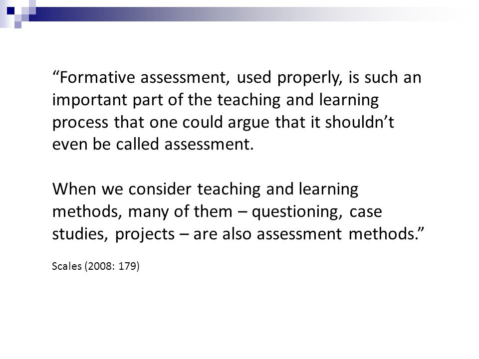 Formative assessment, used properly, is such an important part of the teaching and learning process that one could argue that it shouldnt even be call