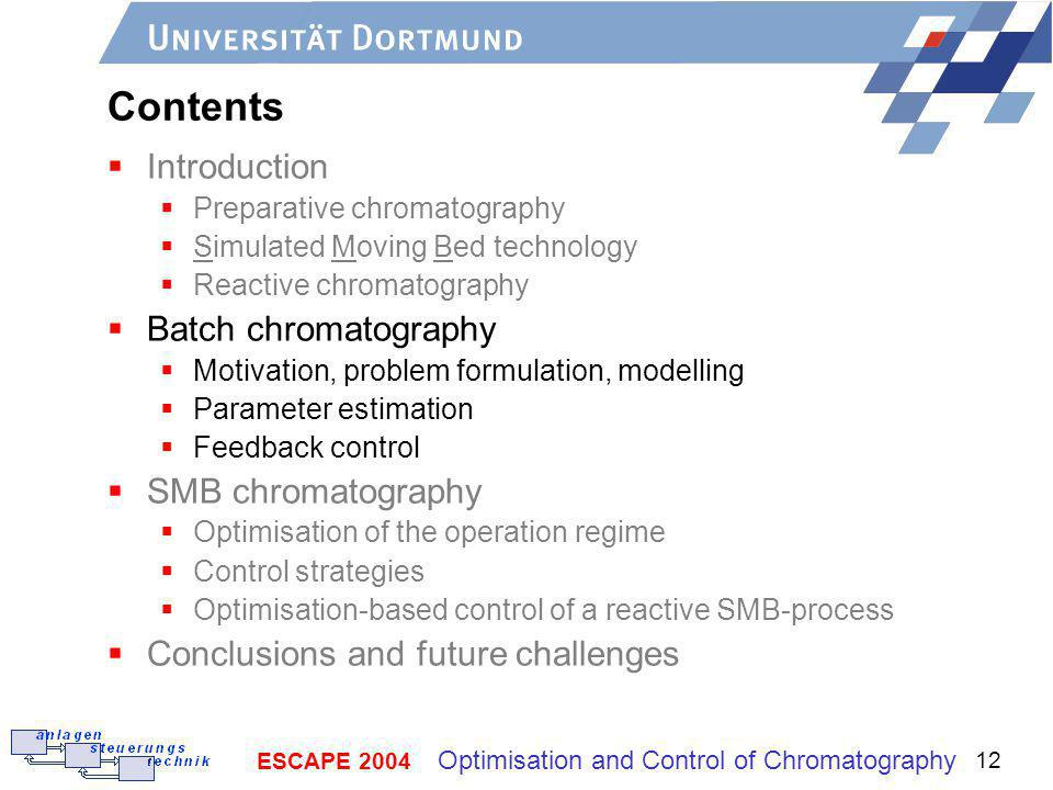 ESCAPE 2004 Optimisation and Control of Chromatography 12 Contents Introduction Preparative chromatography Simulated Moving Bed technology Reactive chromatography Batch chromatography Motivation, problem formulation, modelling Parameter estimation Feedback control SMB chromatography Optimisation of the operation regime Control strategies Optimisation-based control of a reactive SMB-process Conclusions and future challenges