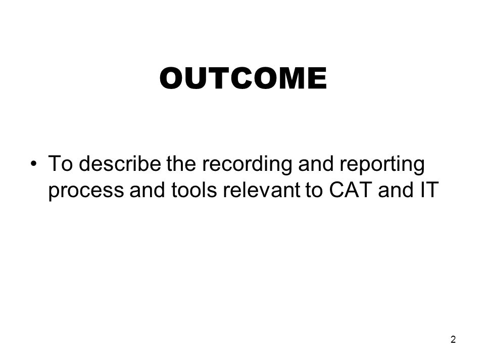 2 OUTCOME To describe the recording and reporting process and tools relevant to CAT and IT
