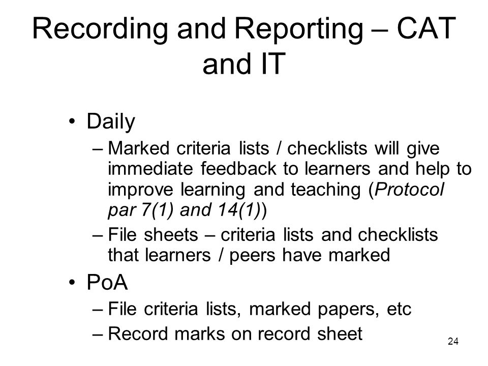 24 Recording and Reporting – CAT and IT Daily –Marked criteria lists / checklists will give immediate feedback to learners and help to improve learning and teaching (Protocol par 7(1) and 14(1)) –File sheets – criteria lists and checklists that learners / peers have marked PoA –File criteria lists, marked papers, etc –Record marks on record sheet