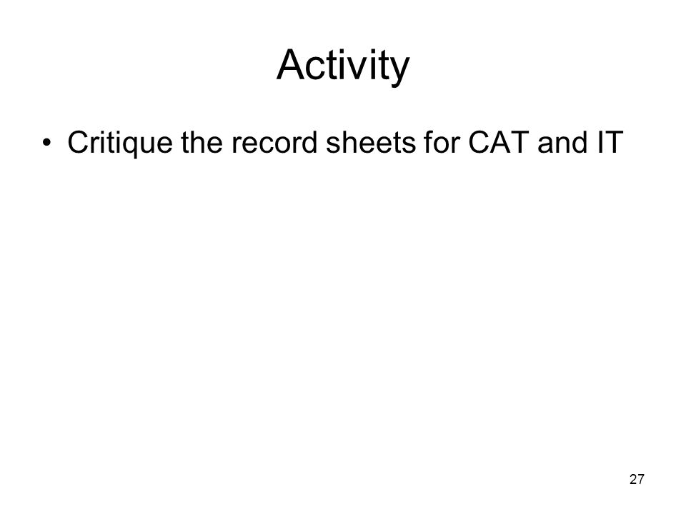 27 Activity Critique the record sheets for CAT and IT