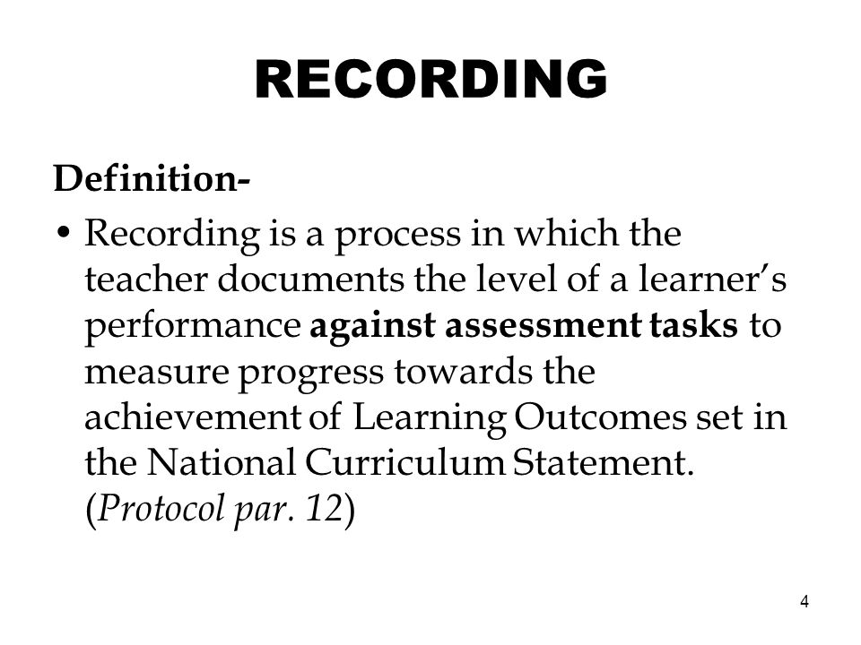 4 RECORDING Definition- Recording is a process in which the teacher documents the level of a learners performance against assessment tasks to measure progress towards the achievement of Learning Outcomes set in the National Curriculum Statement.
