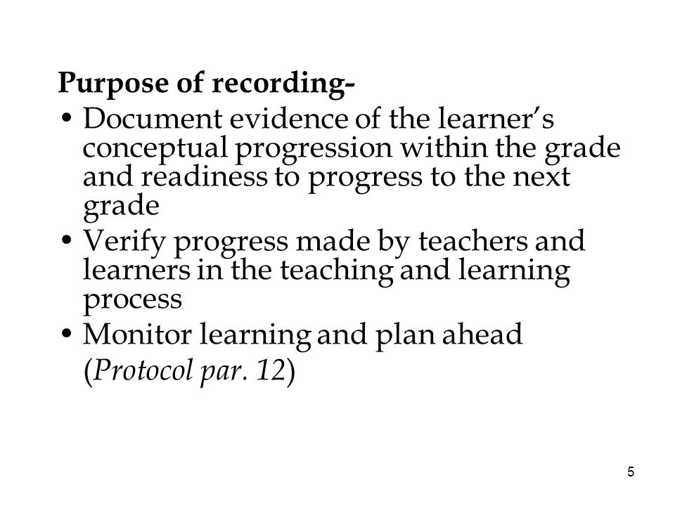 5 Purpose of recording- Document evidence of the learners conceptual progression within the grade and readiness to progress to the next grade Verify progress made by teachers and learners in the teaching and learning process Monitor learning and plan ahead ( Protocol par.