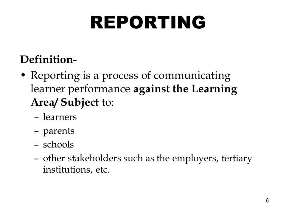 6 REPORTING Definition- Reporting is a process of communicating learner performance against the Learning Area/ Subject to: –learners –parents –schools –other stakeholders such as the employers, tertiary institutions, etc.
