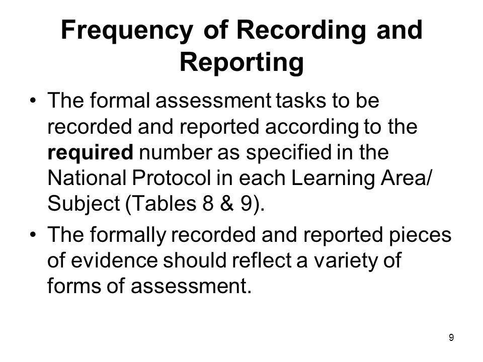 9 Frequency of Recording and Reporting The formal assessment tasks to be recorded and reported according to the required number as specified in the National Protocol in each Learning Area/ Subject (Tables 8 & 9).