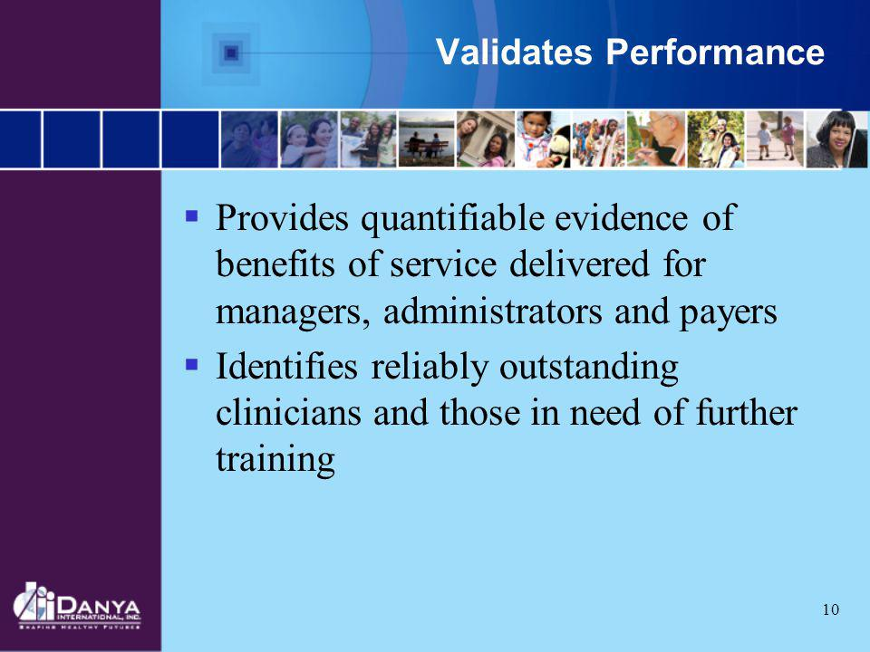 10 Validates Performance Provides quantifiable evidence of benefits of service delivered for managers, administrators and payers Identifies reliably o