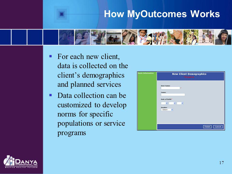 17 How MyOutcomes Works For each new client, data is collected on the clients demographics and planned services Data collection can be customized to d
