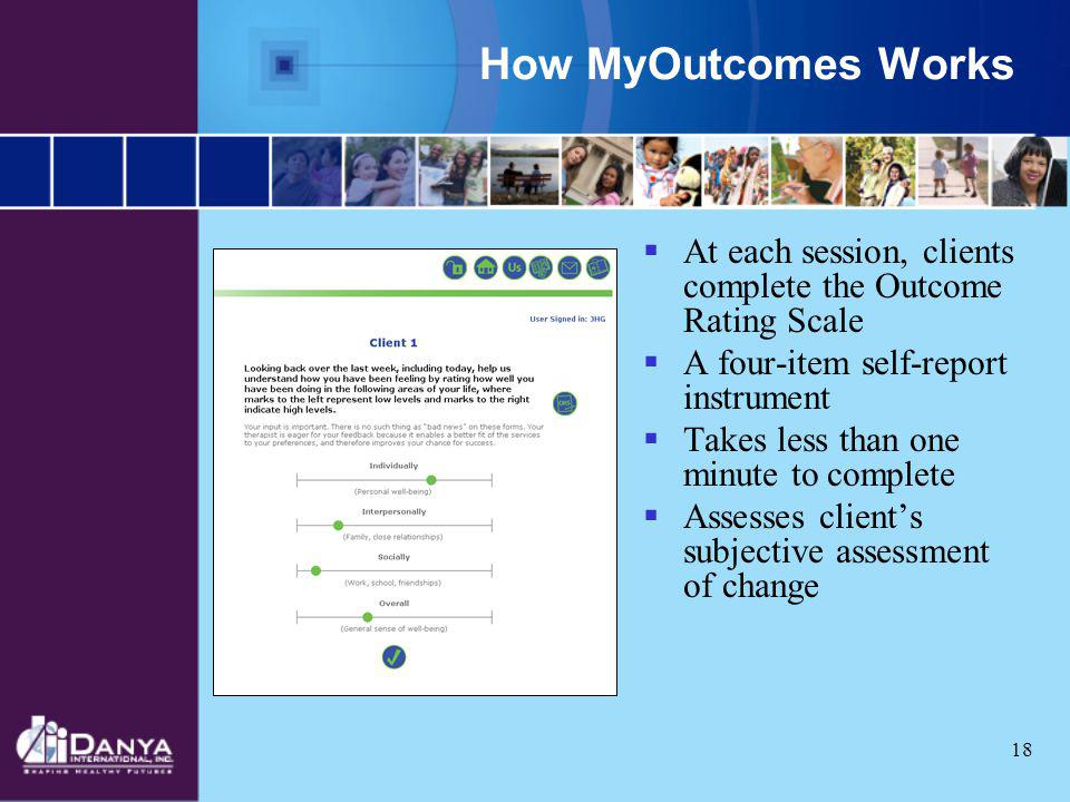 18 How MyOutcomes Works At each session, clients complete the Outcome Rating Scale A four-item self-report instrument Takes less than one minute to co