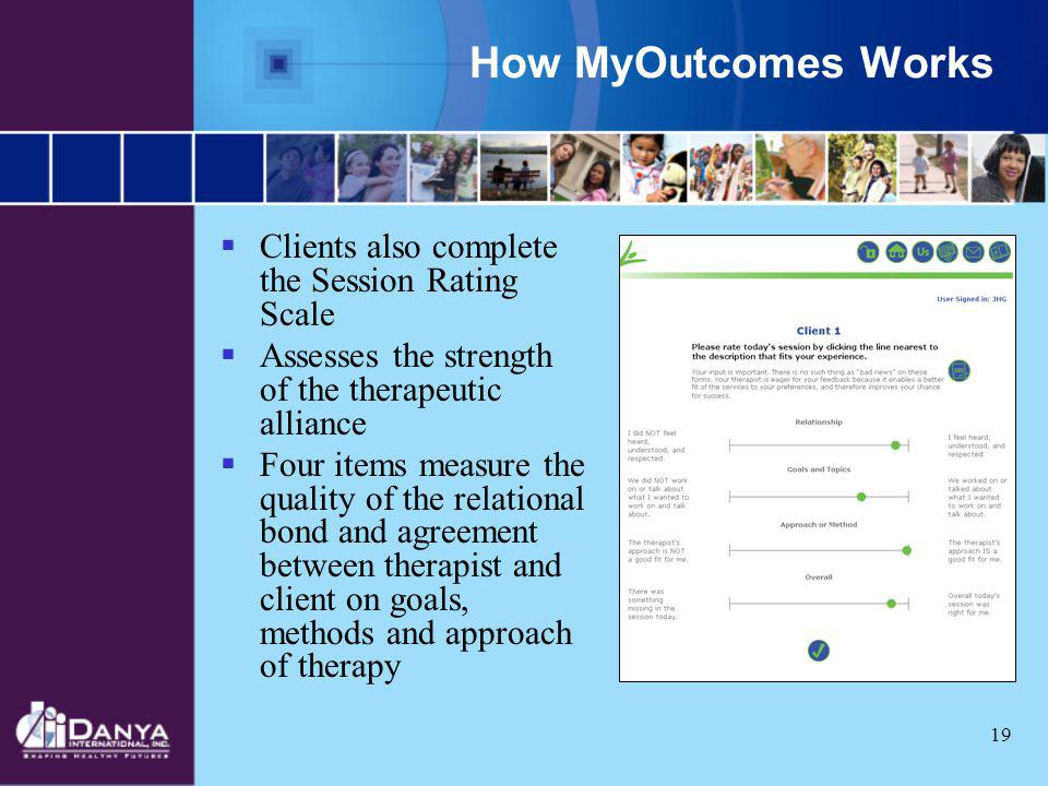 19 How MyOutcomes Works Clients also complete the Session Rating Scale Assesses the strength of the therapeutic alliance Four items measure the qualit